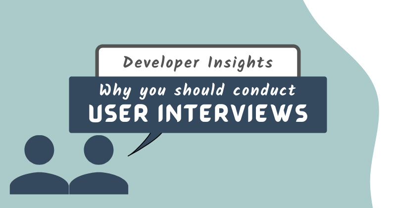 Cover image for Developer insights: Why you should conduct user interviews