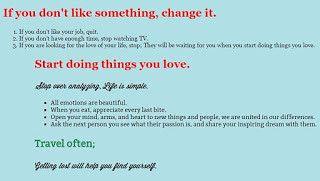 If you don't like something, change it. Start doing things you love. Travel often.