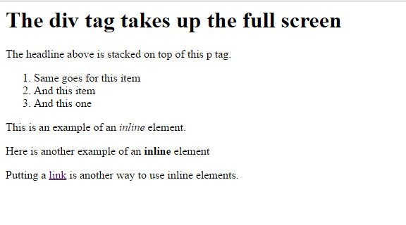 The div tag takes up the full screen The headline above is stocked on top of the p tag. 1. Same goes for this item 2.And this item 3. And this one This is example of an inline element. Here is another example of an inline element Putting a link is another way to use inline elements